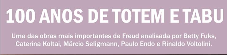 100 anos de Totem e Tabu. Uma das obras mais importantes de Freud analisada por Betty Fuks, Caterina Koltai, Márcio Seligmann, Paulo Endo e Rinaldo Voltolini.